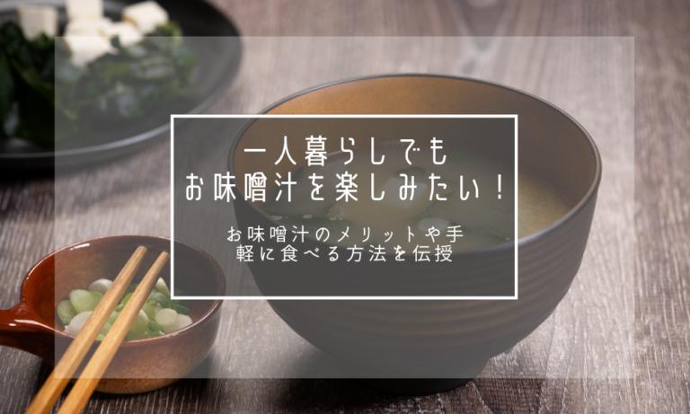 一人暮らしでもお味噌汁を楽しみたい!お味噌汁のメリットや手軽に食べる方法を伝授